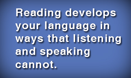 Reading develops your language in ways that listening and speaking cannot